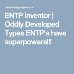 ENTP Inventor | Oddly Developed Types ENTP's have superpowers!!!