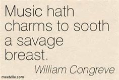 """""""Music hath charms to soothe a savage breast, to soften rocks, or bend a knotted oak."""""""