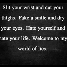 """Slit your wrist and cut your thighs. Fake a smile and dry your eyes. Hate yourself and hate your life, Welcome to my world of lies."