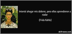 Intenté ahogar mis dolores, pero ellos aprendieron a nadar (Frida Kahlo)