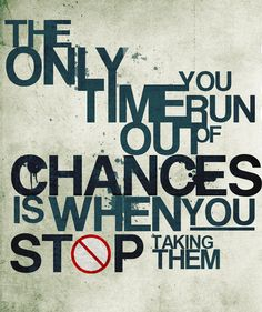The only time you run out of chances is when you stop taking them.