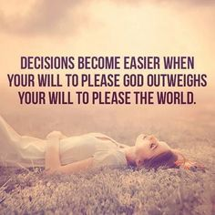 Decisions become easier when your will to please God out weighs your will to please the world