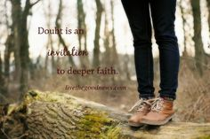 "Doubt Is An Invitation To Deeper Faith ""Doubt shouldn't be a hindrance to us; it should be a springboard that launches us to deeper faith. It's there where we can use it to stretch our roots even further into the solid ground on which we stand."""
