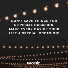 Everyday of your life a special occasion. #quoteoftheday