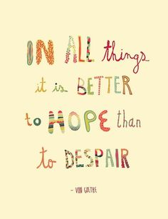 In all things it is better to hope than to despair---Von Gothe