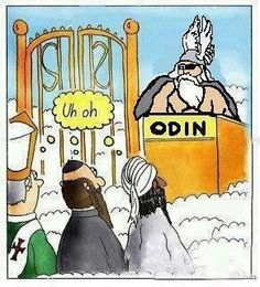 The problem with Pascal's Wager is that not only are you betting that there IS an afterlife, you're betting that your version is the right one. Over one billion Muslims you say? Odin is unimpressed!