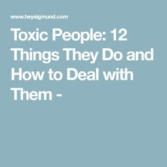 Toxic People: 12 Things They Do and How to Deal with Them -