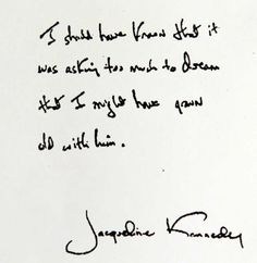 """From former Lady Jacqueline Bouvier Kennedy about her late husband, President John F. Kennedy, gunned down in Dallas, TX on November """"I should have known that it was asking too much to dream that I might have grown old with him. Los Kennedy, John F Kennedy, Carolyn Bessette Kennedy, Jaqueline Kennedy, Jacqueline Kennedy Onassis, Jackie Kennedy Quotes, Caroline Kennedy, Great Quotes, Quotes To Live By"""