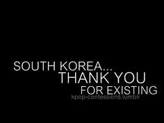 where would we be without K-Pop?!?! On a side note if South Korea didn't exist then I wouldn't exist! OuO