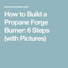 How to Build a Propane Forge Burner: 6 Steps (with Pictures)