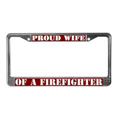 PROUD WIFE OF A FIREFIGHTER License Plate Frame-need a girlfriend one make more stuff for the wives :(