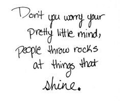 Don't you worry your pretty little mind, people throw rocks at things that shine! love this song