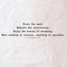 Trust the wait Embrace the uncertainty Enjoy the beauty of becoming When nothing is certain anything is possible.