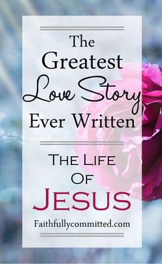 The greatest love story ever written is the life of Jesus Christ from the gospels of Matthew, Mark, Luke, and John. Jesus loves us so much, He died for us.