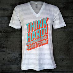 THINK HARD! Lives hang in the balance. It's a New T-shirt Tuesday, and this is our latest offering. Available in V-neck ($12) or crew neck ($10) for the next 2 weeks. #ThinkHard #Abort73 http://www.abort73.com/gear/shirts/think_hard_v-neck/ | Flickr - Photo Sharing!