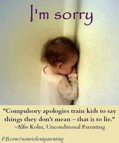 """Compulsory apologies train kids to say things they don't mean - that is to lie."" - Alfie Kohn, Unconditional Parenting FB.com/nonviolentparenting"