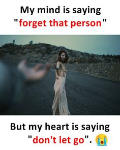 My mind is saying forget that person but my heart is saying don't let go