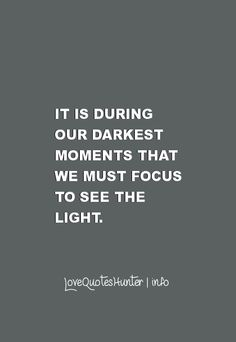 Famous Inspirational Quotes - It is during our darkest moments that we must focus to see the light.