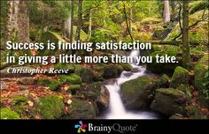 Success is finding satisfaction in giving a little more than you take. - Christopher Reeve #success #QOTD