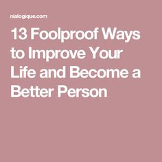 13 Foolproof Ways to Improve Your Life and Become a Better Person