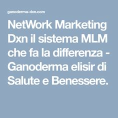 NetWork Marketing Dxn il sistema MLM che fa la differenza - Ganoderma elisir di Salute e Benessere.