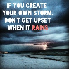 If you create your own storm, don't get upset when it rains. #quote