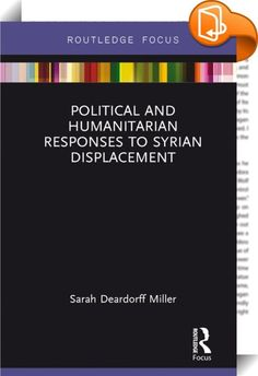 Political and Humanitarian Responses to Syrian Displacement    ::  <P>This book examines Syrian displacement since the start of the 2011 conflict. It considers how neighboring refugee-hosting states – namely Jordan, Turkey and Lebanon – have responded to Syrian refugees, as well as how the international humanitarian community has assisted and protected refugees and internally displaced persons (IDPs). Miller examines Syrian displacement as it relates to EU and US policies, and relates ...
