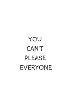 YOU CANT PLEASE EVERYONE