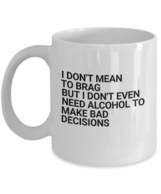 Funny novelty mug- I don't mean to brag but I don't even need alcohol to make bad decisions