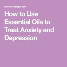 How to Use Essential Oils to Treat Anxiety and Depression