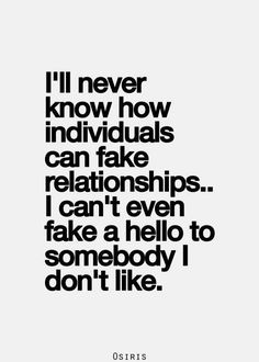 ill never know how individuals can fake relationships...i can't even fake a hello to somebody i don't like