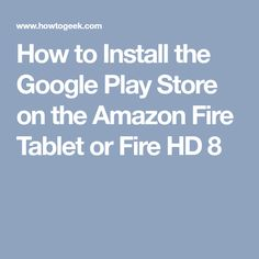 How to Install the Google Play Store on the Amazon Fire Tablet or Fire HD 8