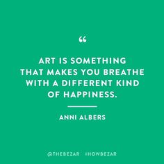 art is something that makes you breathe with a different kind of happiness - anni albers Words Quotes, Me Quotes, Motivational Quotes, Inspirational Quotes, Uplifting Quotes, Wisdom Quotes, The Words, Cool Words, Great Quotes