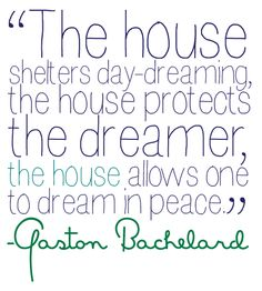 The house shelters day-dreaminf, the house protects the dreamer, the house allows one to dream in peace - Gaston Bachelard. Home Quotes And Sayings, Wall Quotes, Quotes To Live By, The Words, Gaston Bachelard, Beautiful Words, Beautiful Dream, Life Lessons, The Dreamers