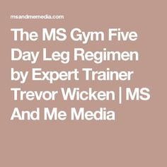 The MS Gym Five Day Leg Regimen by Expert Trainer Trevor Wicken | MS And Me Media