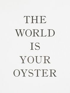 The world is your oyster.