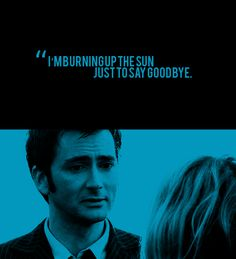 """""""There's one tiny little gap in the universe left, just about to close. And it takes a lot of power to send this projection. I'm in orbit around a supernova. I'm burning up a sun just to say goodbye."""" - The Tenth Doctor <3 <<< ouch."""