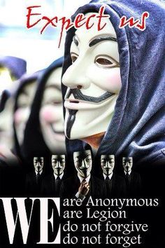 Expect us. We are Anonymous. We are Legion. We do not forgive. We do not forget.