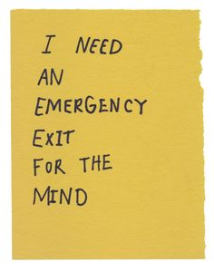 i need an emergency exit for the mind