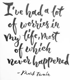 I've had a lot of worries in my life, most of which never happened.