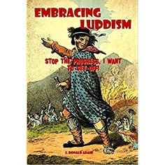 #Book Review of #EmbracingLuddism from #ReadersFavorite - https://readersfavorite.com/book-review/embracing-luddism  Reviewed by Jack Magnus for Readers' Favorite  Embracing Luddism: Stop the Progress, I Want to Get Off! is a non-fiction social-issues book written by J. Ronald Adair. In 1812, Ned Ludd, a textile worker, led his co-workers in a rebellion against the dangers of the industrial revolution. The author sees himself as a selective Luddite which could be s...