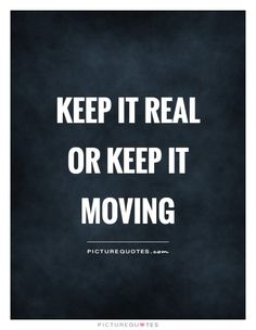 Keep it real or keep it moving. Real quotes on PictureQuotes.com.
