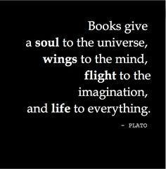 """Books give a soul to the universe, wings to the mind, flight to the imagination, and life to everything."" - PLATO"