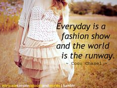 Everyday is a fashion show and the world is the runway -- Coco Chanel #quote