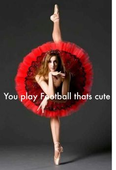 You play football that's cute xx You go girl it's the same for all dancers