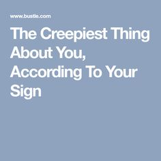 The Creepiest Thing About You, According To Your Sign