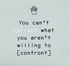 You can't correct what you aren't willing to confront.