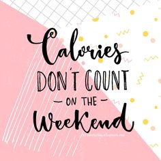 Calories don't count on the weekend.