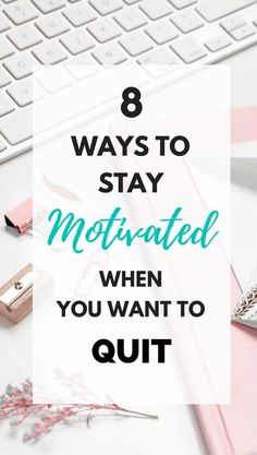 8 Ways to Stay Motivated When You Want to Quit - tips on how to surround yourself with motivation to succeed when feel like quitting your job or life.