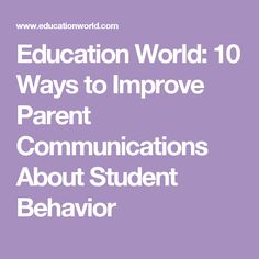 Education World: 10 Ways to Improve Parent Communications About Student Behavior